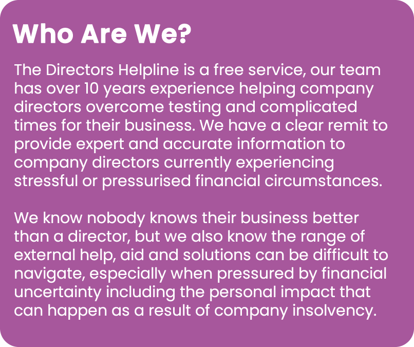 The Directors Helpline is a free service, our team has over 10 years experience helping company directors overcome testing and complicated times for their business. We have a clear remit to provide expert and accurate information to company directors currently experiencing stressful or pressurised financial circumstances. We know nobody knows their business better than a director, but we also know the range of external help, aid and solutions can be difficult to navigate, especially when pressured by financial uncertainty including the personal impact that can happen as a result of company insolvency.